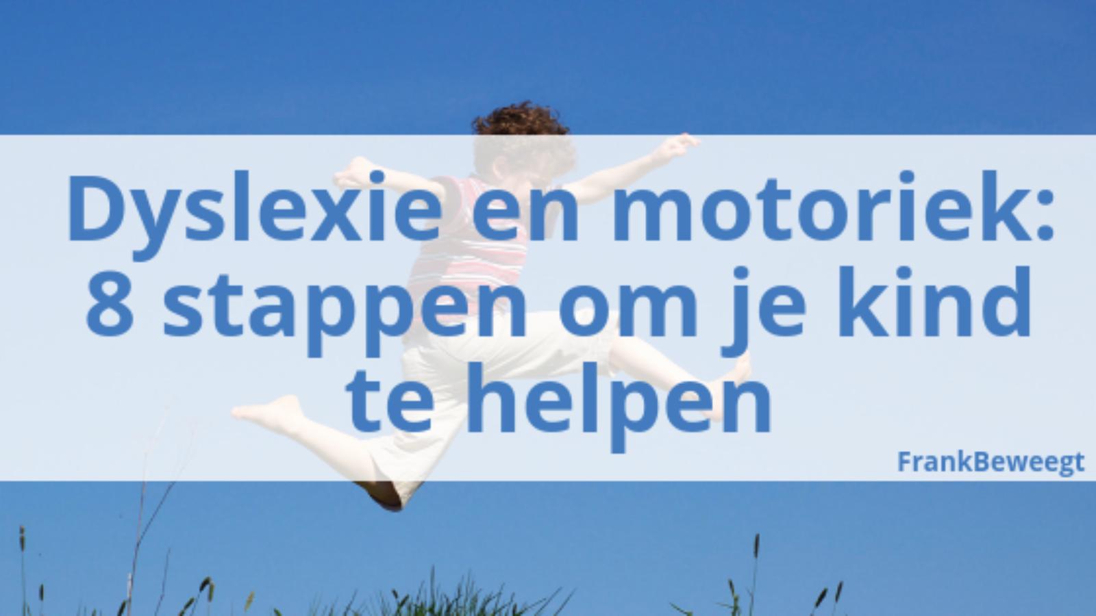 Dyslexie en motoriek 8 stappen om je kind te helpen